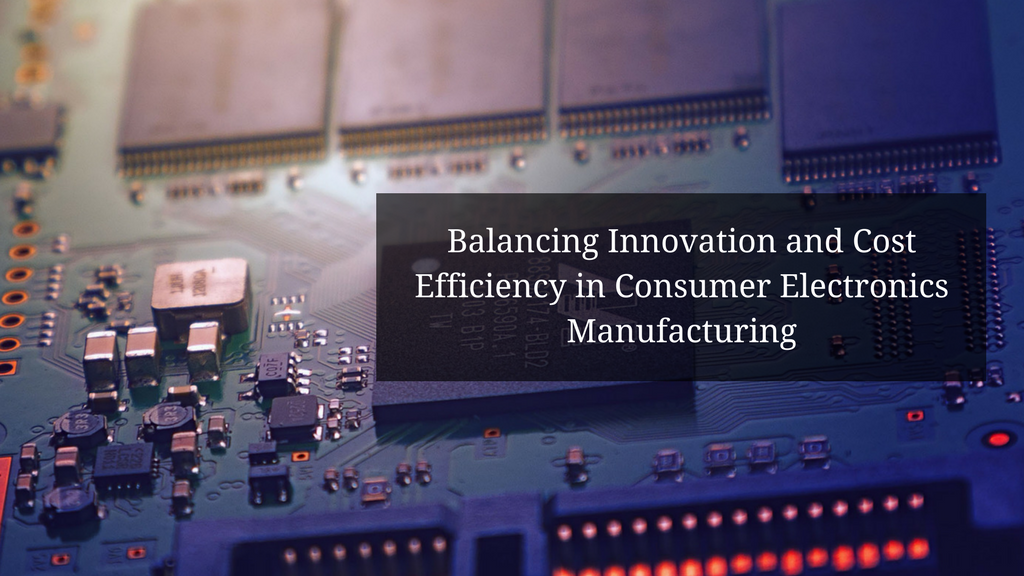 Balancing Innovation and Cost Efficiency in Consumer Electronics Manufacturing